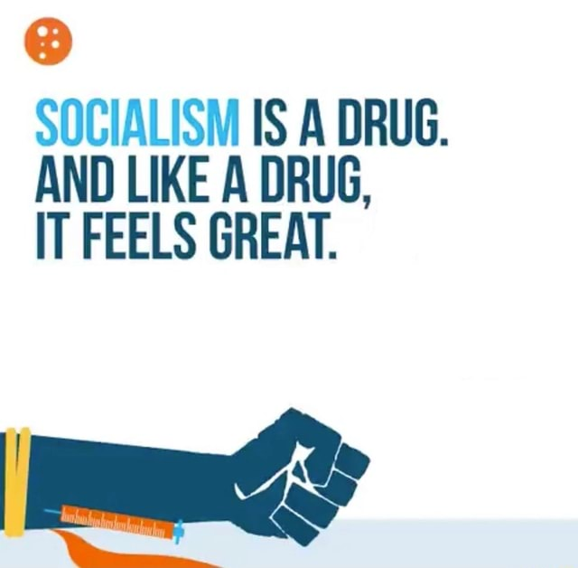 SOCIALISM IS A DRUG. AND LIKE A DRUG, IT FEELS GREAT memes
