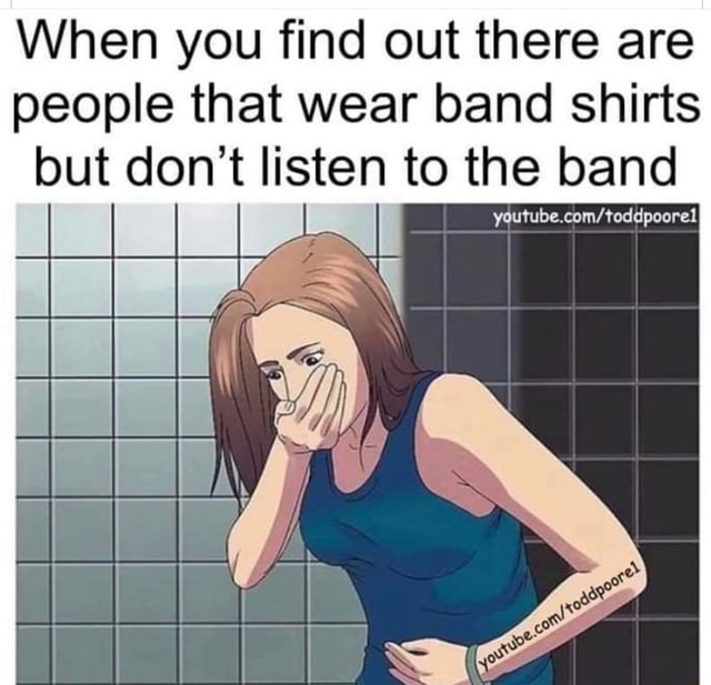 When you find out there are people that wear band shirts but do not listen to the band youtube memes