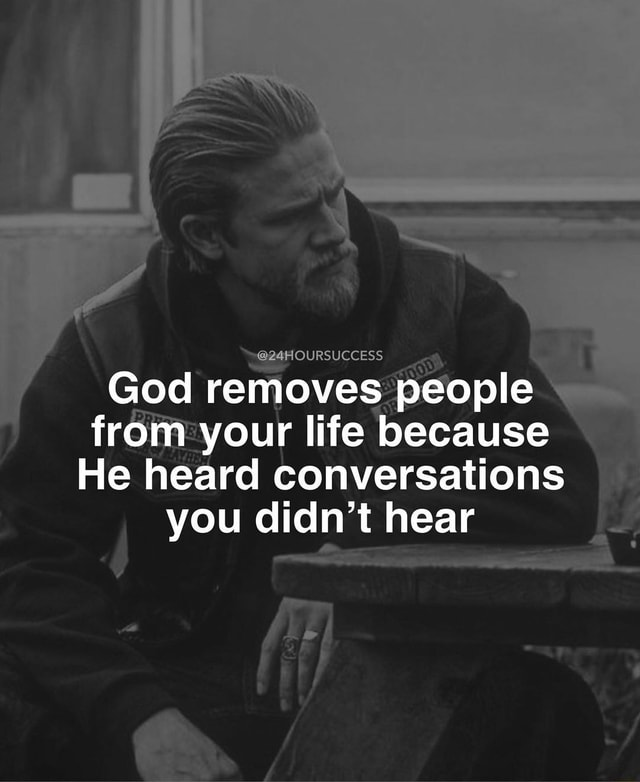 24HOURSUCCESS God removes people from your life because He heard conversations you didn't hear memes
