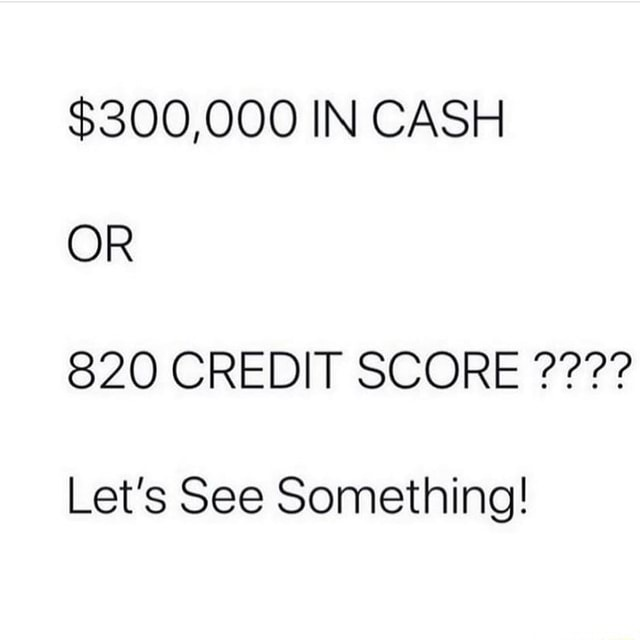 $300,000 IN CASH OR 820 CREDIT SCORE Let's See Something memes
