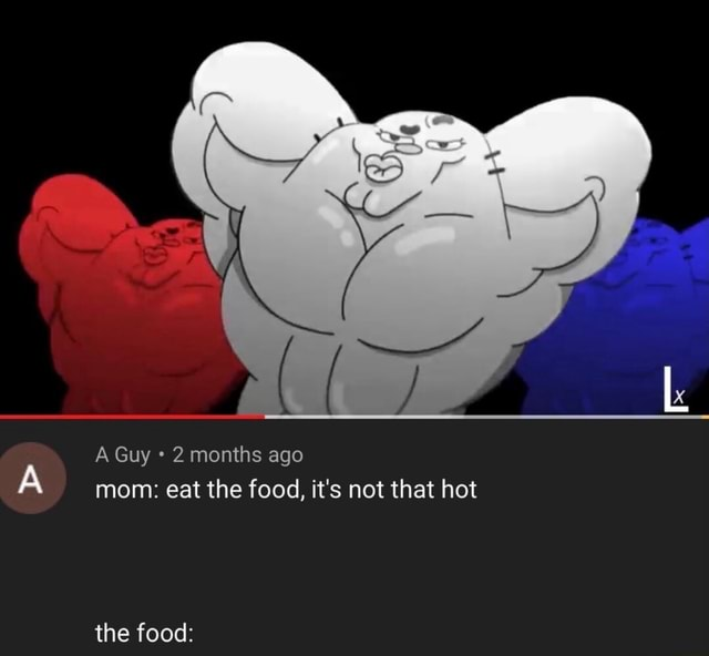 A Guy 2 months ago mom eat the food, it's not that hot the food meme
