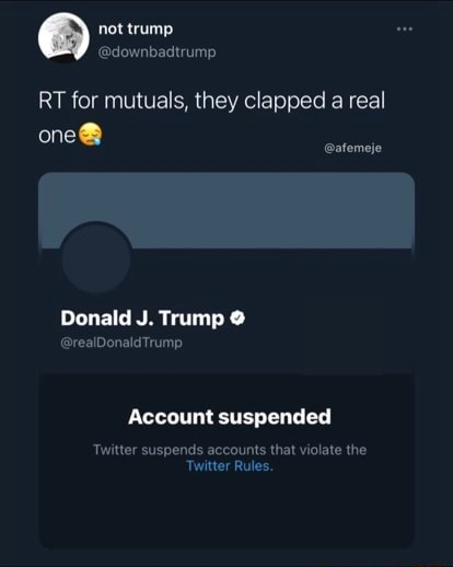 Not trump adownbadtrump RT for mutuals, they clapped a real afemeje Donald J. Trump realDonaldTrump Account suspended Twitter suspends accounts that violate the Twitter Rules meme