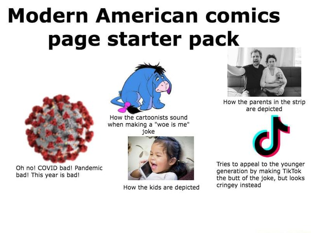 Modern American comics page starter pack How the parents in the strip are depicted How the cartoonists sound when making a woe is me joke Tries to appeal to the younger generation by making TikTok the butt of the joke, but looks How the kids are depicted cringey instead Oh no COVID bad Pandemic bad This year is bad memes