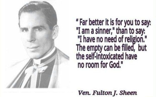 Far better it is for you to say Lam a sinner, than to say have no need of religion. no room for God. Ven. Fulton J. Sheen memes