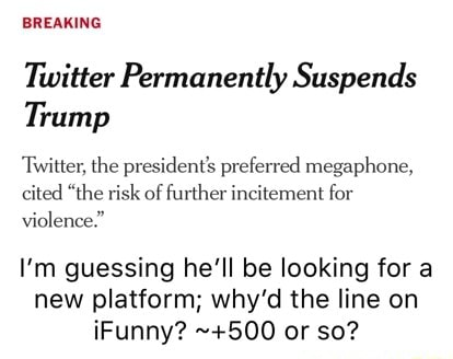 BREAKING Twitter Permanently Suspends Trump Twitter, the president's preferred megaphone, cited the risk of further incitement for violence. I'm guessing he'll be looking for a new platform why'd the line on iFunny 500 or so memes