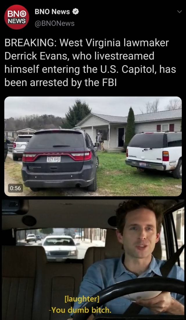 BN BNO News NEWS BNONews BREAKING West Virginia lawmaker Derrick Evans, who livestreamed himself entering the U.S. Capitol, has been arrested by the FBI laughter. You dumb bitch meme