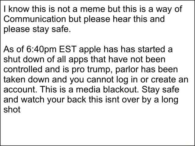 I know this is not a meme but this is a way of Communication but please hear this and please stay safe. As of EST apple has has started a shut down of all apps that have not been controlled and is pro trump, parlor has been taken down and you cannot log in or create an account. This is a media blackout. Stay safe and watch your back this isnt over by a long shot