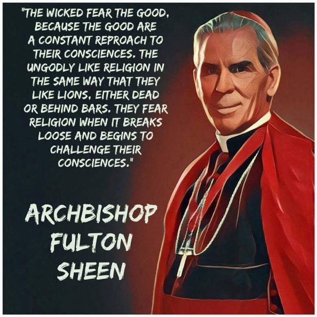 THE WICKED FEAR THE GOOD, BECAUSE THE GOOD ARE A CONSTANT REPROACH TO THEIR CONSCIENCES. THE UNGODLY LIKE RELIGION IN THE SAME WAY THAT THEY LIKE LIONS, EITHER DEAD OR BEHIND BARS. THEY FEAR RELIGION WHEN IT BREAKS LOOSE AND BEGINS TO CHALLENGE THEIR CONSCIENCES. ARCHBISHOP FULTON SHEEN memes