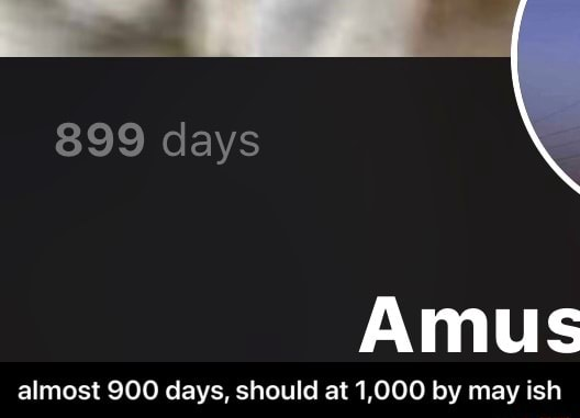 899 days Amus almost 900 days, should at 1,000 by may ish almost 900 days, should at 1,000 by may ish meme