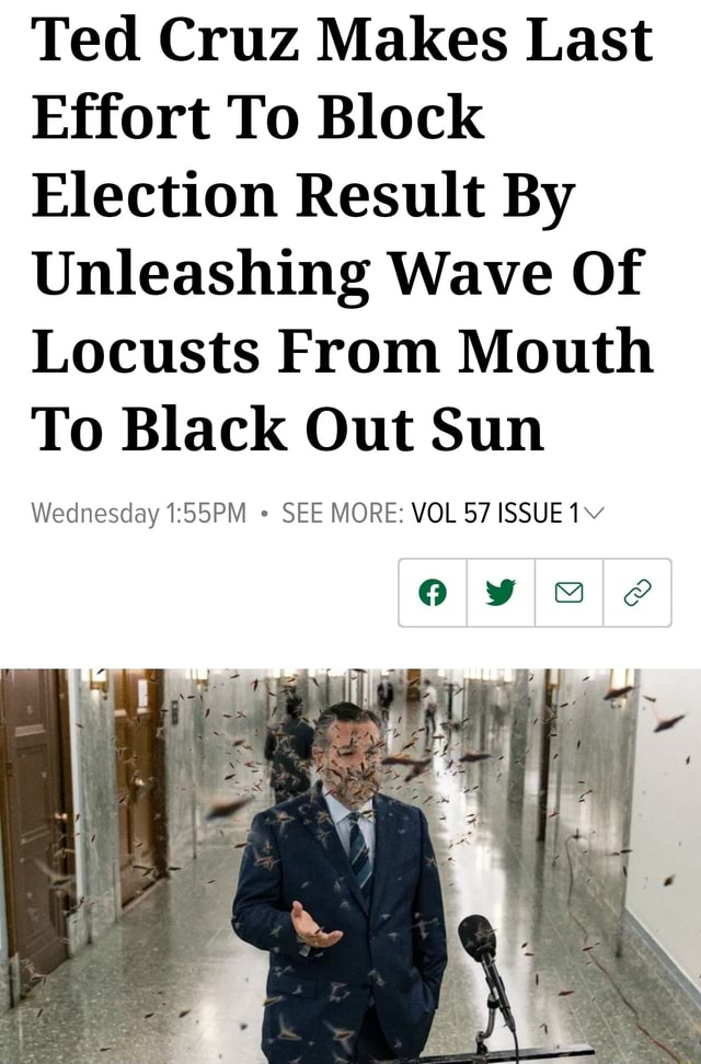 Ted Cruz Makes Last Effort To Block Election Result By Unleashing Wave Of Locusts From Mouth To Black Out Sun Wednesday SEE MORE VOL 57 ISSUE 1 memes