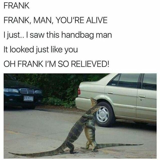 FRANK FRANK, MAN, YOU'RE ALIVE just I saw this handbag man It looked just like you OH FRANK I'M SO RELIEVED meme
