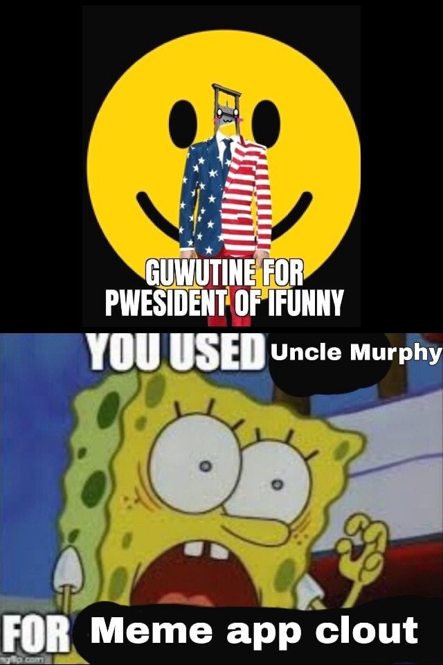 GUWUTINE FOR PWESIDENT OF IFUNNY you USED Uncle Murphy FOR Meme app clout