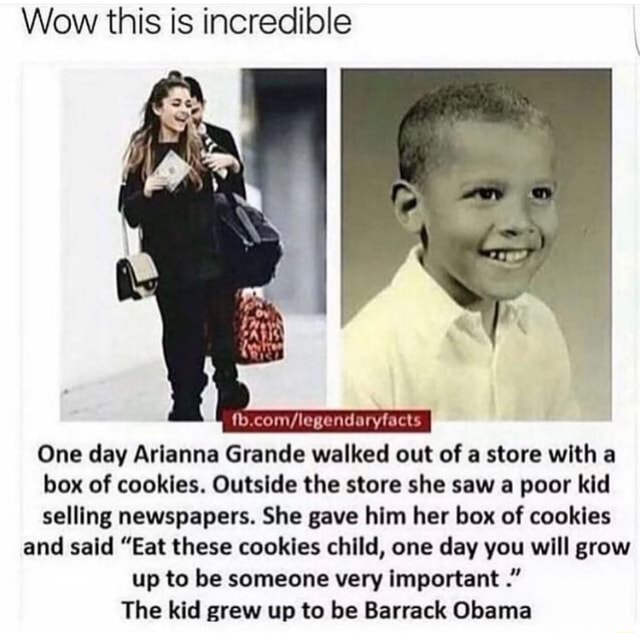Wow this is incredible One day Arianna Grande walked out of a store with box of cookies. Outside the store she saw a poor kid selling newspapers. She gave him her box of cookies and said Eat these cookies child, one day you will grow up to be someone very important The kid grew up to be Barrack Obama memes