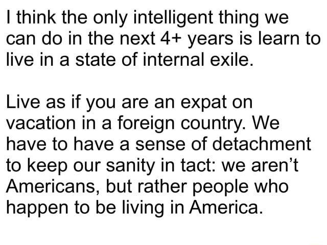 Think the only intelligent thing we can do in the next 4 years is learn to live in a state of internal exile. Live as if you are an expat on vacation in a foreign country. We have to have a sense of detachment to keep our sanity in tact we aren't Americans, but rather people who happen to be living in America meme
