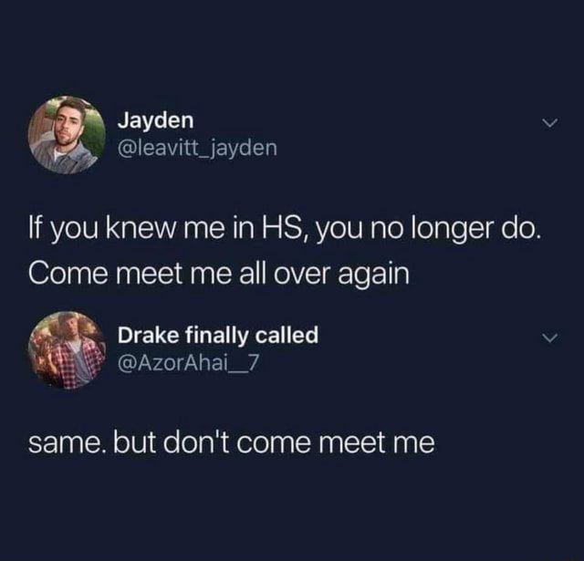 Jayden leavitt jayden If you knew me in HS, you no longer do. Come meet me all over again, Drake finally called AzorAhai 7 same. but do not come meet me meme