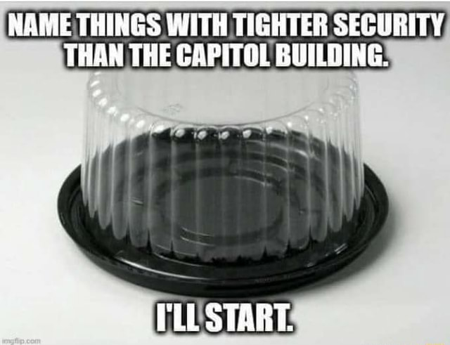 NAME THINGS WITH TIGHTER SECURITY, THAN THE CAPITOL BUILDING START meme