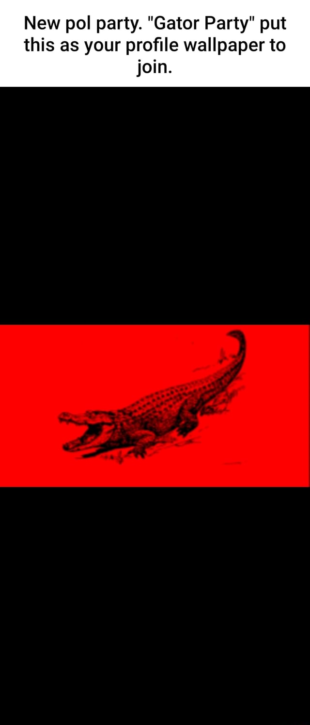 New pol party. Gator Party put this as your profile wallpaper to join meme