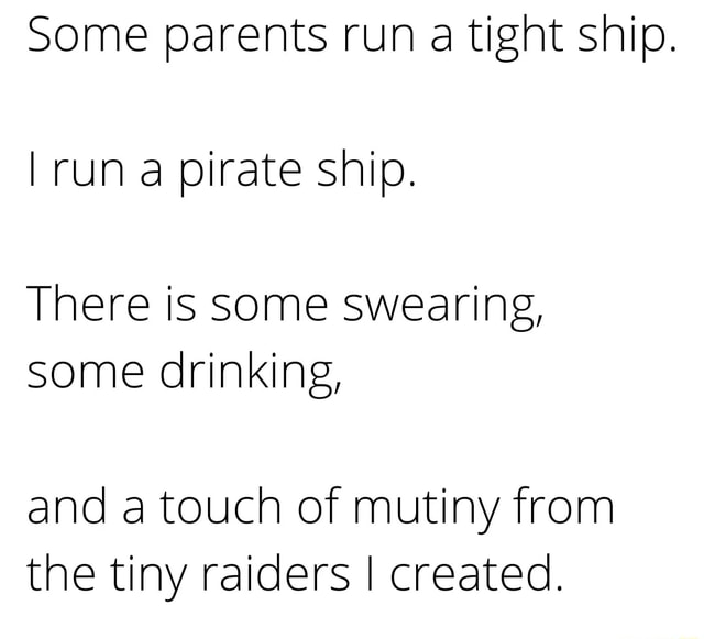 Some parents run a tight ship. I run a pirate ship. There is some swearing, some drinking, and a touch of mutiny from the tiny raiders I created memes