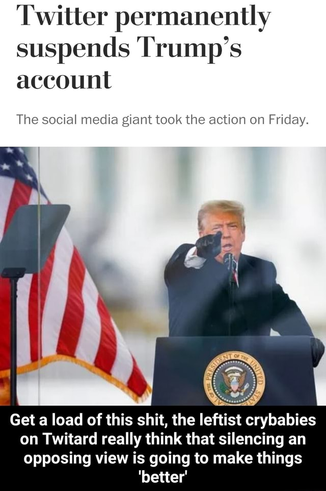 Twitter permanently suspends Trump's account The social media giant took the action on Friday. Get a load of this shit, the leftist crybabies on Twitard really think that silencing an opposing view is going to make things better Get a load of this shit, the leftist crybabies on Twitard really think that silencing an opposing view is going to make things better memes
