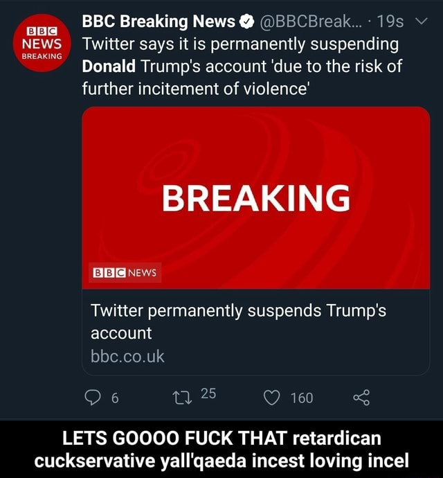 BC Breaking News BBCBreak v NEWS Twitter says it is permanently suspending Donald Trump's account due to the risk of further incitement of violence BREAKING NEWS Twitter permanently suspends Trump's account bbc.co.uk 6 25 160 160 LETS GOOOO FUCK THAT retardican cuckservative yall'qaeda incest loving incel LETS GOOOO FUCK THAT retardican cuckservative yall'qaeda incest loving incel memes