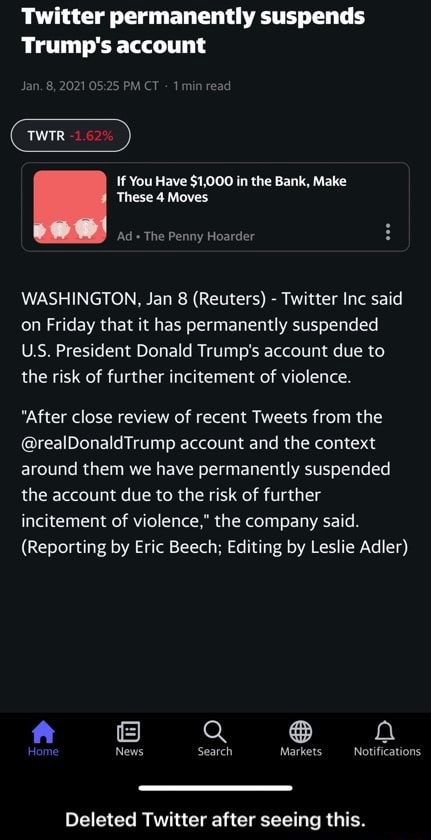 Twitter permanently suspends Trump's account Jan, 8, 2021 PM CT 1min read TWIR If You Have $1,000 in the Bank, Make These 4 Moves Ad The Penny Hoarder WASHINGTON, Jan 8 Reuters Twitter Inc said on Friday that it has permanently suspended US. President Donald Trump's account due to the risk of further incitement of violence. After close review of recent Tweets from the realDonaldTrump account and the context around them we have permanently suspended the account due to the risk of further incitement of violence, the company said. Reporting by Eric Beech Editing by Leslie Adler Home News Search Markets Notifications Deleted Twitter after seeing this. Deleted Twitter after seeing this memes