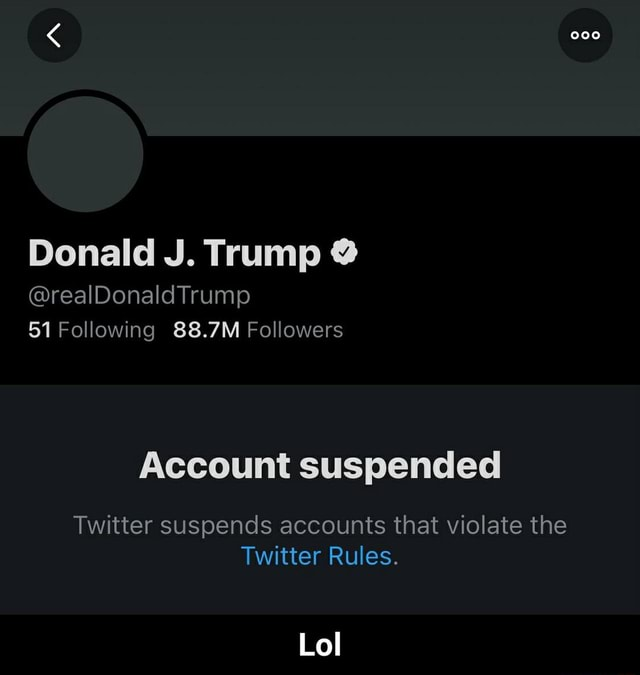 Donald J. Trump realDonaldTrump 51 Following 88.7M Followers Account suspended Twitter suspends accounts that violate the Twitter Rules. Lol Lol memes