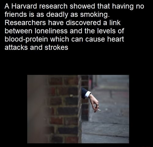 Harvard research showed that having no friends is as deadly as smoking. Researchers have discovered a link between loneliness and the levels of blood protein which can cause heart attacks and strokes meme