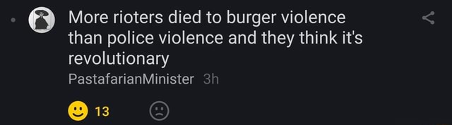 More rioters died to burger violence than police violence and they think it's revolutionary PastafarianMinister 13 memes