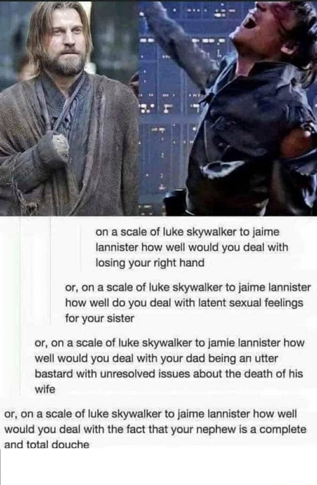 Os on a scale of luke skywalker to jaime lannister how well would you deal with losing your right hand or, on a scale of luke skywalker to jaime lannister how well do you deal with latent sexual feelings for your sister or, on a scale of luke skywalker to jamie lannister how well would you deal with your dad being an utter bastard with unresolved issues about the death of his wife or, on a scale of luke skywalker to jaime lannister how well would you deal with the fact that your nephew is a complete and total douche memes