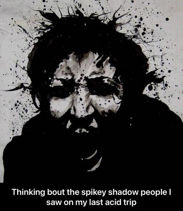 Thinking bout the spikey shadow people I saw on my last acid trip Thinking bout the spikey shadow people I saw on my last acid trip memes