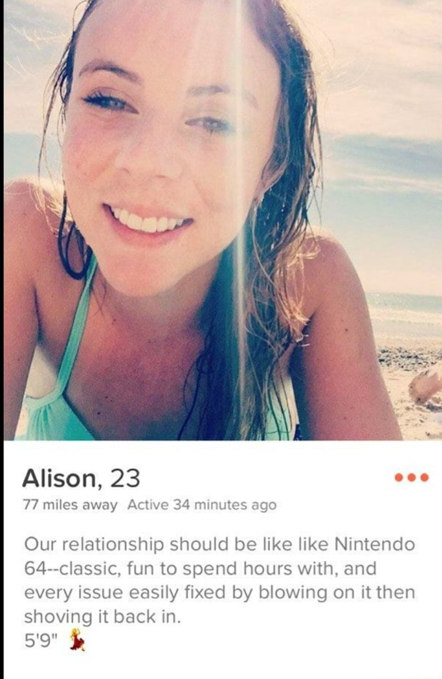 Alison, 23 5'9 77 miles away Active 34 minutes ago Our relationship should be like like Nintendo 64 classic, fun to spend hours with, and every issue easily fixed by blowing on it then shoving it back in memes