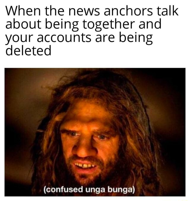 When the news anchors talk about being together and your accounts are being deleted confused unga bunga memes
