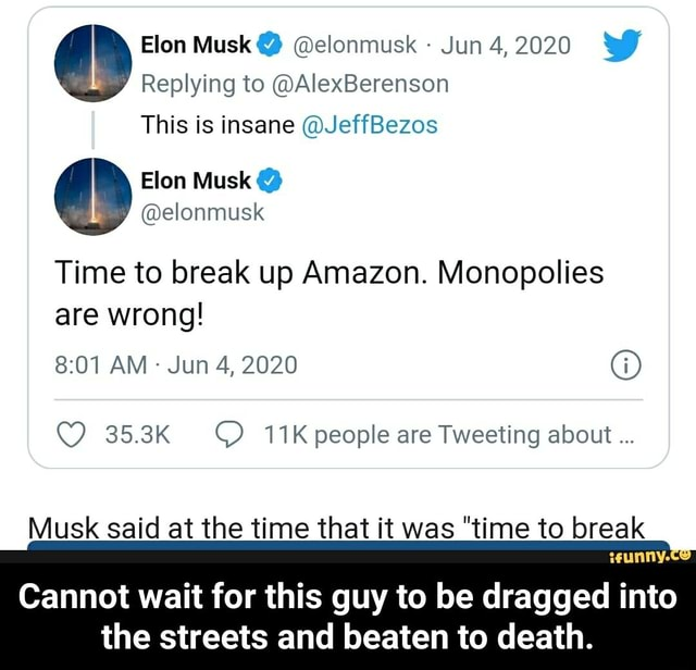 Elon Musk  elonmusk Jun 4,2020 Replying to AlexBerenson I This is insane JeffBezos Elon Musk elonmusk Time to break up Amazon. Monopolies are wrong AM Jun 4, 2020 G 35.3K people are Tweeting about Cannot wait for this guy to be dragged into the streets and beaten to death.  Cannot wait for this guy to be dragged into the streets and beaten to death memes