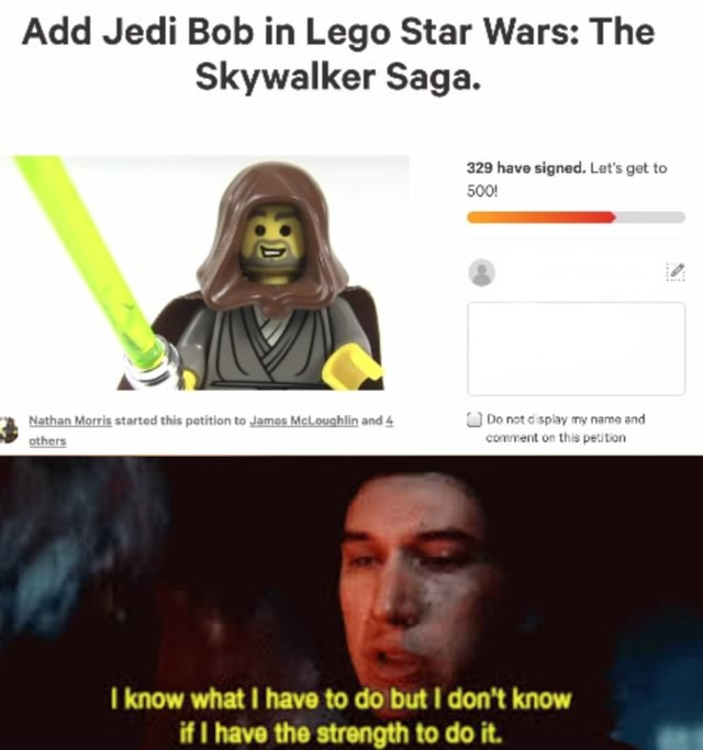 Add Jedi Bob in Lego Star Wars The Skywalker Saga. 329 have signed. Let's get to 500 to my I know what I have to do but I do not know memes