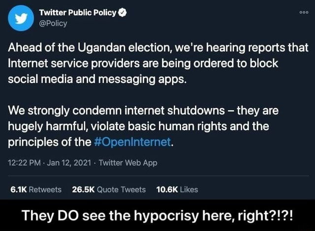 Twitter Public Policy  Policy Ahead of the Ugandan election, we're hearing reports that Internet service providers are being ordered to block social media and messaging apps. We strongly condemn internet shutdowns they are hugely harmful, violate basic human rights and the principles of the Openinternet. Jan 12, 2021 Twitter Web Apa 26.5K 10.6% They DO see the hypocrisy here, right    They DO see the hypocrisy here, right memes