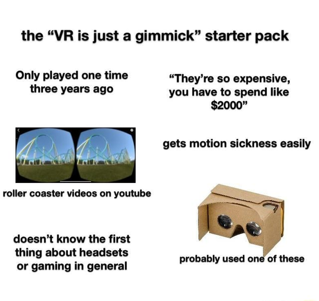 The VR is just a gimmick starter pack Only played one time They're so expensive, three years ago you have to spend like $2000 gets motion sickness easily roller coaster on youtube doesn't know the first thing about headsets probably used one of these or gaming in general memes