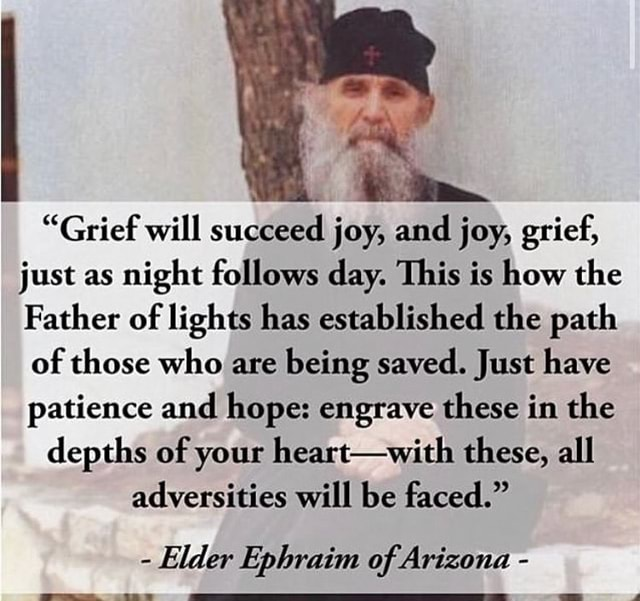 Grief will succeed joy, and joy, grief, just as night follows day. This is how the Father of lights has established the path of those who are being saved. Just have patience and hope engrave these in the depths of your heart with these, all adversities will be faced.  Elder Ephraim of Arizona memes