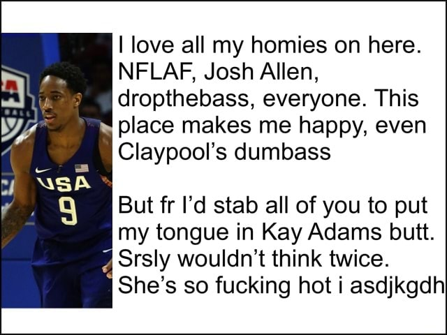 I love all my homies on here. NELAF, Josh Allen, dropthebass, everyone. This place makes me happy, even Claypool's dumbass But fr I'd stab all of you to put my tongue in Kay Adams butt. Srsly wouldn't think twice. She's so fucking hot i asdjkgdh memes