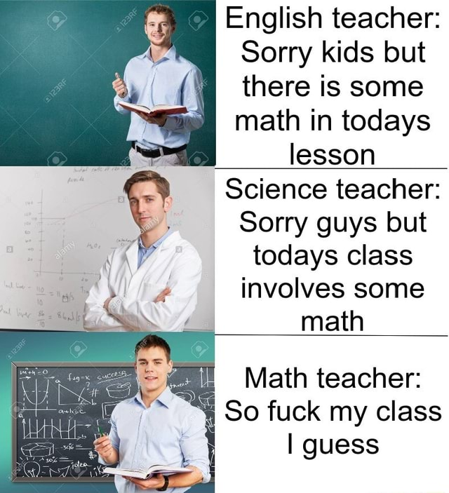 English teacher I Sorry kids but there is some math in todays lesson Science teacher Sorry guys but todays class involves some math Math teacher I So fuck my class I guess meme
