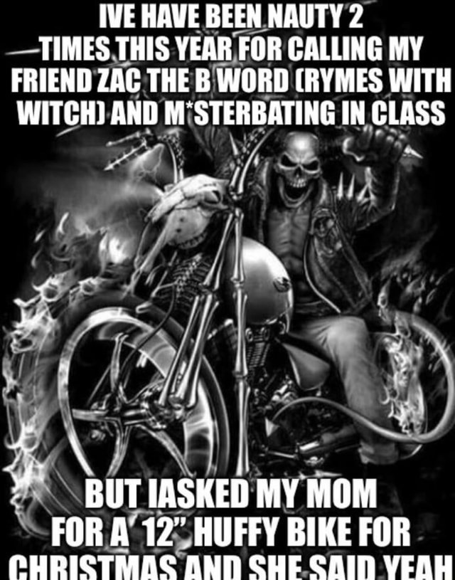 IVE HAVE BEEN NAUTY 2 TIMES THIS YEAR FOR CALLING MY FRIEND ZAC THE B WORD RYMES WITH WITCH AND M STERBATING IN CLASS BUT IASKED MY MOM FORA 12 HUFFY BIKE FOR PHRISTMAS AND SHE SAIN VEAH memes