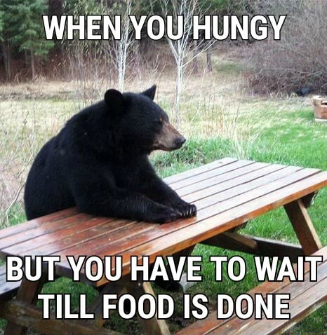 WHEN YOU HUNGY BUT YOU HAVE TO WAIT TILL FOOD IS DONE memes