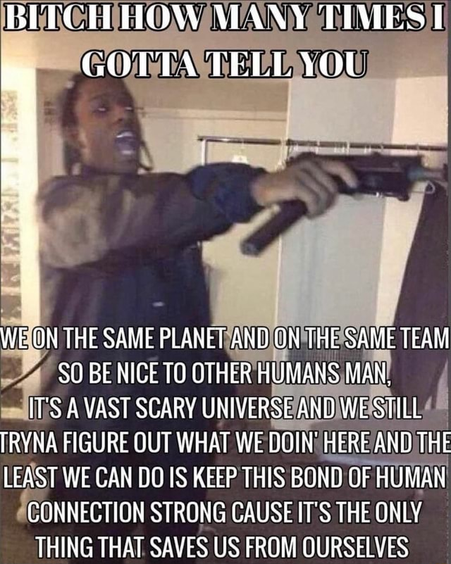BETCHHOW APANS TIMES I GOTTA TELL WE ON THE SAME PLANET AND ON THE SAME TEAM SO BE NICE TO OTHER HUMANS MAN, IT'S A VAST SCARY UNIVERSE AND WE STILL TRYNA FIGURE OUT WHAT WE DOIN HERE AND THE LEAST WE CAN DO IS KEEP THIS BOND OF HUMAN CONNECTION STRONG CAUSE IT'S THE ONLY THING THAT SAVES US FROM OURSELVES memes