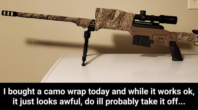 Bought a camo wrap today and while it works ok, it just looks awful, do ill probably take it off I bought a camo wrap today and while it works ok, it just looks awful, do ill probably take it off meme