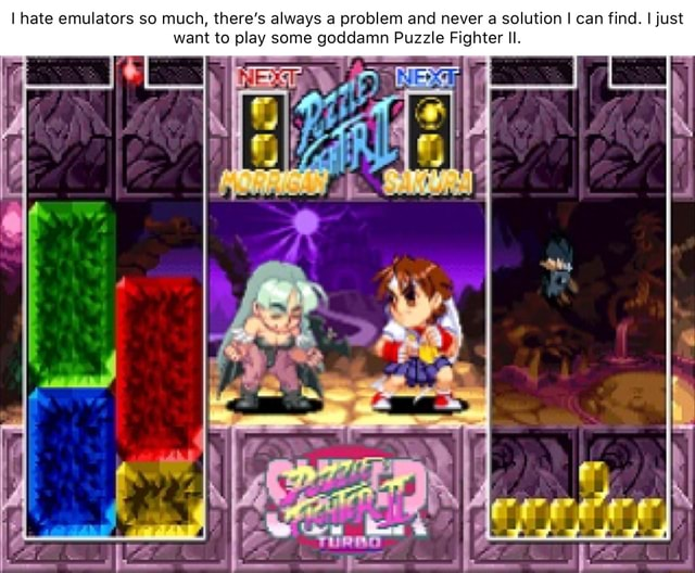 I hate emulators so much, there's always a problem and never a solution I can find. I just want to play some goddamn Puzzle Fighter Il. rf Ow vt memes