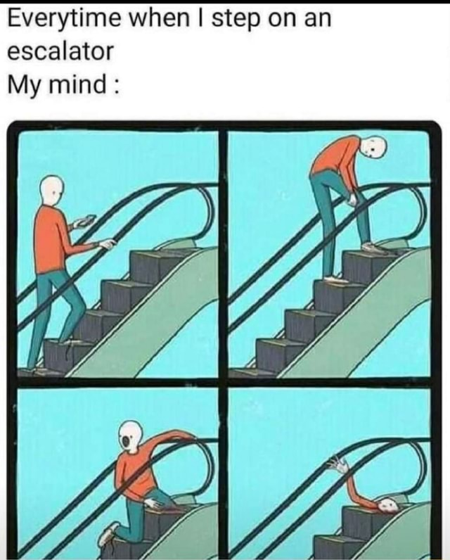 Everytime when I step on an escalator mind memes