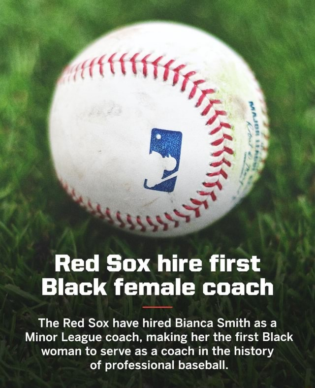 Red Sax hire first Black female coach The Red Sox have hired Bianca Smith as a Minor League coach, making her the first Black woman to serve as a coach in the history of professional baseball memes