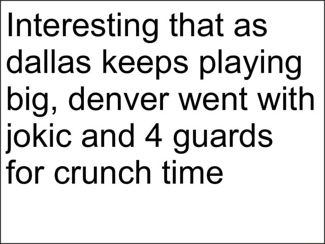 Interesting that as dallas keeps playing big, denver went with jokic and 4 guards for crunch time meme