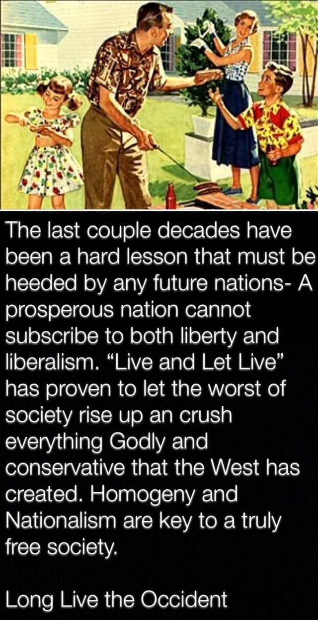 The last couple decades have been a hard lesson that must be heeded by any future nations A prosperous nation cannot subscribe to both liberty and liberalism. Live and Let Live has proven to let the worst of society rise up an crush everything Godly and conservative that the West has created. Homogeny and Nationalism are key to a truly free society. Long Live the Occident memes