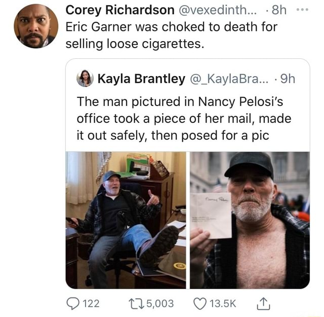 Corey Richardson vexedinth Eric Garner was choked to death for selling loose cigarettes. and Kayla Brantley KaylaBra The man pictured in Nancy Pelosi's office took a piece of her mail, made it out safely, then posed for a pic 122 15,003 memes
