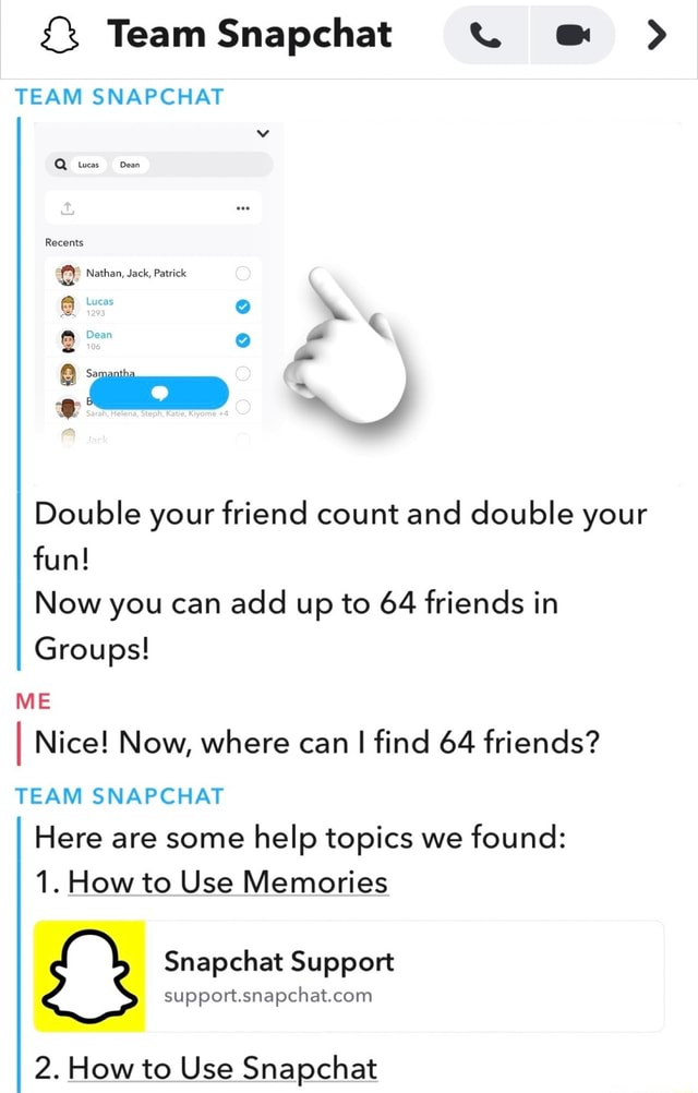 Team Snapehat TEAM SNAPCHAT Recents Nathan, Jack, Patrick Lucas Double your friend count and double your fun Now you can add up to 64 friends in Groups ME I Nice Now, where can I find 64 friends TEAM SNAPCHAT Here are some help topics we found 1. How to Use Memories Snapchat Support 2. How to Use Snapchat memes